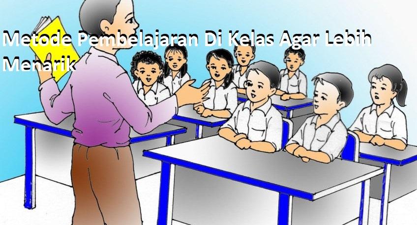 Metode Pembelajaran Di Kelas Agar Lebih Menarik